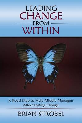 Leading Change from Within: A Road Map to Help Middle Managers Affect Lasting Change (Paperback)