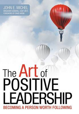 The Art of Positive Leadership: Becoming a Person Worth Following (Hardback)