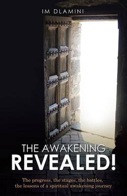 The Awakening Revealed!: The Progress, the Stages, the Battles, the Lessons of a Spiritual Awakening Journey (Paperback)