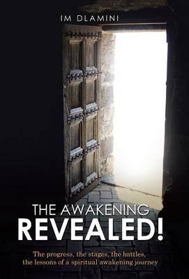 The Awakening Revealed!: The Progress, the Stages, the Battles, the Lessons of a Spiritual Awakening Journey (Hardback)