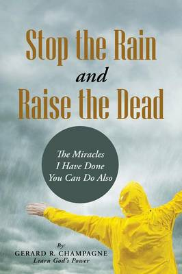 Stop the Rain and Raise the Dead: The Miracles I Have Done You Can Do Also (Paperback)