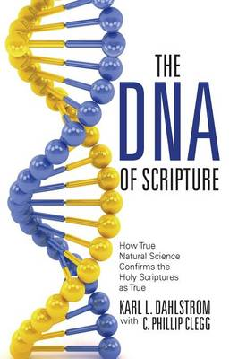 The DNA of Scripture: How True Natural Science Confirms the Holy Scriptures as True (Paperback)
