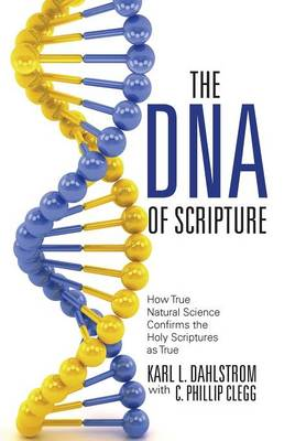 The DNA of Scripture: How True Natural Science Confirms the Holy Scriptures as True (Hardback)