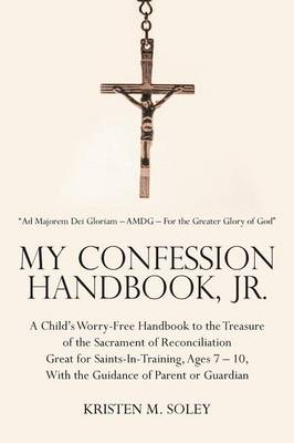 My Confession Handbook, Jr.: A Child's Worry-Free Handbook to the Treasure of the Sacrament of Reconciliation Great for Saints-In-Training, Ages 7 - 10, with the Guidance of Parent or Guardian (Paperback)