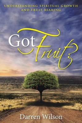 Got Fruit?: Understanding Spiritual Growth and Fruit Bearing (Paperback)