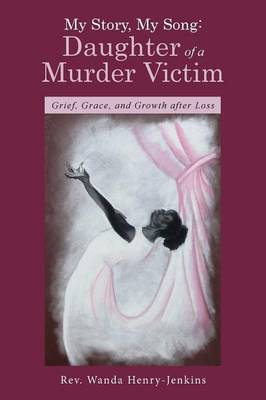 My Story, My Song: Daughter of a Murder Victim: Grief, Grace, and Growth After Loss (Paperback)