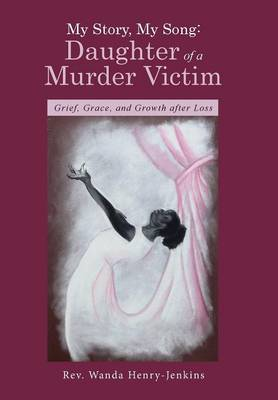 My Story, My Song: Daughter of a Murder Victim: Grief, Grace, and Growth After Loss (Hardback)