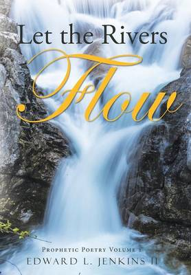 Let the Rivers Flow: Prophetic Poetry Volume 1 (Hardback)