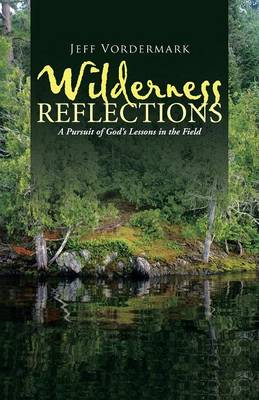 Wilderness Reflections: A Pursuit of God's Lessons in the Field (Paperback)
