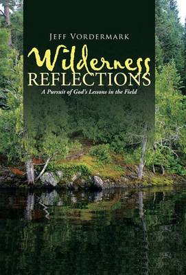 Wilderness Reflections: A Pursuit of God's Lessons in the Field (Hardback)