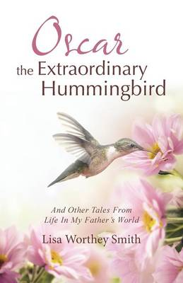 Oscar the Extraordinary Hummingbird: And Other Tales from Life in My Father's World (Paperback)