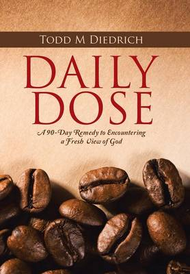 Daily Dose: A 90-Day Remedy to Encountering a Fresh View of God (Hardback)