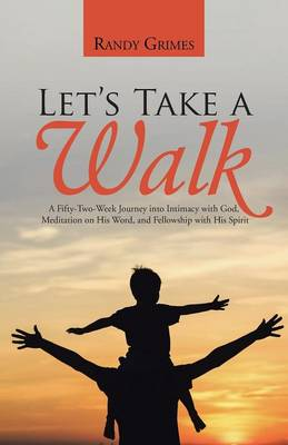 Let's Take a Walk: A Fifty-Two-Week Journey Into Intimacy with God, Meditation on His Word, and Fellowship with His Spirit (Paperback)