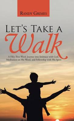 Let's Take a Walk: A Fifty-Two-Week Journey Into Intimacy with God, Meditation on His Word, and Fellowship with His Spirit (Hardback)