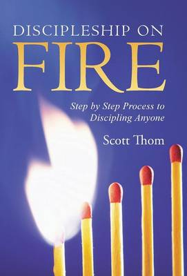 Discipleship on Fire: Step by Step Process to Discipling Anyone (Hardback)