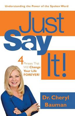 Just Say It!: Four Phrases That Will Change Your Life Forever! (Paperback)