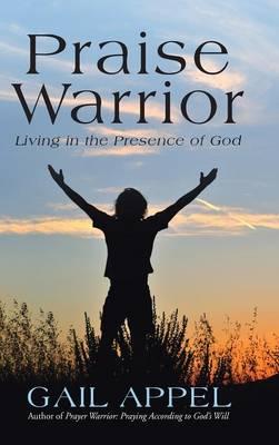 Praise Warrior: Living in the Presence of God (Hardback)