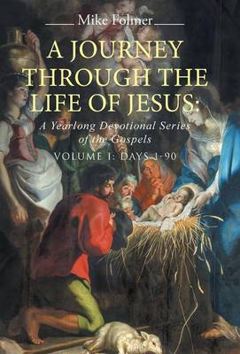 A Journey Through the Life of Jesus: A Yearlong Devotional Series of the Gospels: Volume I: Days 1-90 (Hardback)