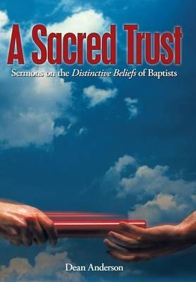 A Sacred Trust: Sermons on the Distinctive Beliefs of Baptists (Hardback)