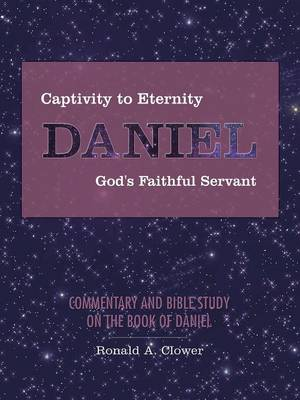 Captivity to Eternity, DANIEL, God's Faithful Servant: Commentary and Bible Study on the Book of Daniel (Paperback)