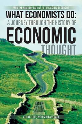 What Economists Do: A Journey Through the History of Economic Thought: From the Wealth of Nations to the Calculus of Consent (Paperback)