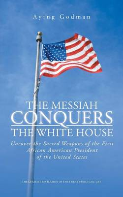 The Messiah Conquers the White House: Uncover the Sacred Weapons of the First African American President of the United States (Paperback)