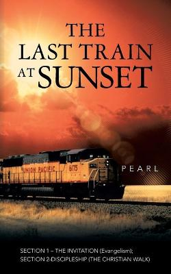 The Last Train at Sunset: Section 1 - The Invitation (Evangelism); Section 2 - Discipleship (the Christian Walk) (Paperback)