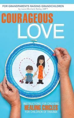 Courageous Love: Instructions for Creating Healing Circles for Children of Trauma for Grandparents Raising Grandchildren (Hardback)