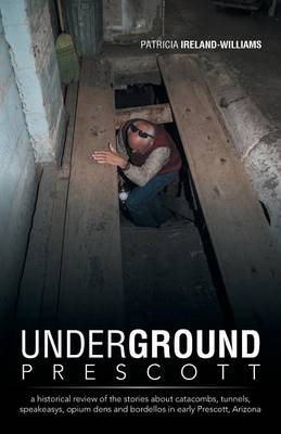 Underground Prescott: A Historical Review of the Stories about Catacombs, Tunnels, Speakeasys, Opium Dens and Bordellos in Early Prescott, a (Paperback)
