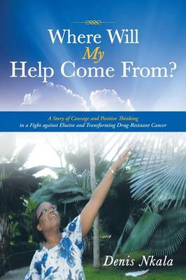 Where Will My Help Come From?: A Story of Courage and Positive Thinking in a Fight Against Elusive and Transforming Drug-Resistant Cancer (Paperback)