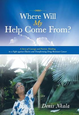 Where Will My Help Come From?: A Story of Courage and Positive Thinking in a Fight Against Elusive and Transforming Drug-Resistant Cancer (Hardback)
