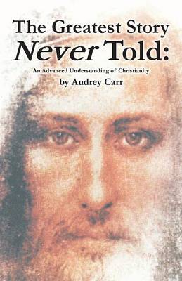 The Greatest Story Never Told: An Advanced Understanding of Christianity (Paperback)