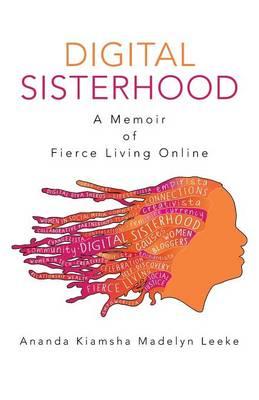Digital Sisterhood: A Memoir of Fierce Living Online (Paperback)