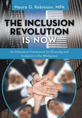 The Inclusion Revolution Is Now: An Innovative Framework for Diversity and Inclusion in the Workplace (Hardback)