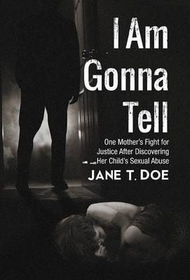 I Am Gonna Tell: One Mother's Fight for Justice After Discovering Her Child's Sexual Abuse (Hardback)