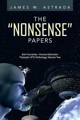 The Nonsense Papers: Exit Humanity-Human Extinction Protocol: UFO Anthology, Volume Two (Paperback)