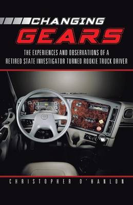 Changing Gears: The Experiences and Observations of a Retired State Investigator Turned Rookie Truck Driver (Paperback)