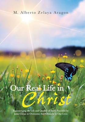 Our Real Life in Christ: Experiencing the Life and Quality of Faith Provided by Jesus Christ to Overcome Any Obstacle in Our Lives (Hardback)
