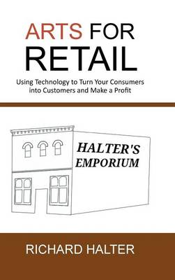 Arts for Retail: Using Technology to Turn Your Consumers Into Customers and Make a Profit (Hardback)