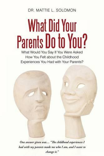 What Did Your Parents Do to You?: What Would You Say If You Were Asked How You Felt about the Childhood Experiences You Had with Your Parents? (Paperback)
