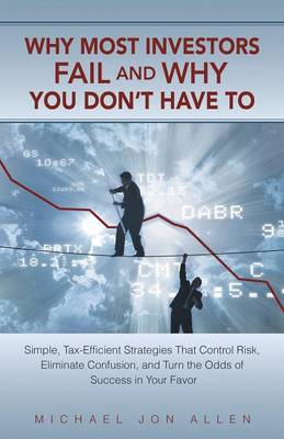 Why Most Investors Fail and Why You Don't Have to: Simple, Tax-Efficient Strategies That Control Risk, Eliminate Confusion, and Turn the Odds of Succe (Paperback)