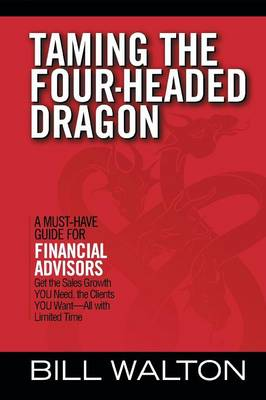 Taming the Four-Headed Dragon: A Must-Have Guide for Financial Advisors: Get the Sales Growth You Need, the Clients You Want-All with Limited Time (Paperback)