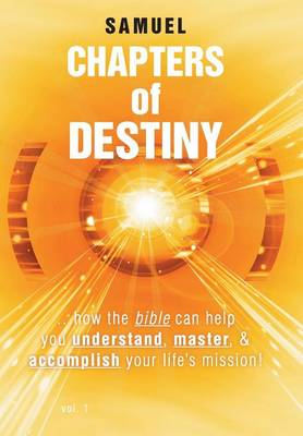 Chapters of Destiny: ...How the Bible Can Help You Understand, Master, & Accomplish Your Life's Mission! (Hardback)
