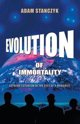 Evolution of Immortality: Extreme Futurism in the Eyes of a Humanist (Paperback)