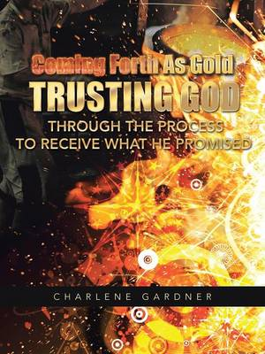 Coming Forth as Gold Trusting God Through the Process to Receive What He Promised (Paperback)