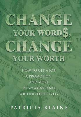 Change Your Words, Change Your Worth: How to Get a Job, a Promotion, and More by Speaking and Writing Effectively (Hardback)
