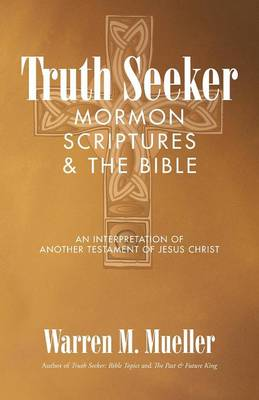 Truth Seeker: Mormon Scriptures & the Bible: An Interpretation of Another Testament of Jesus Christ (Paperback)
