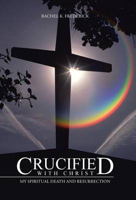 Crucified with Christ: My Spiritual Death and Resurrection (Hardback)