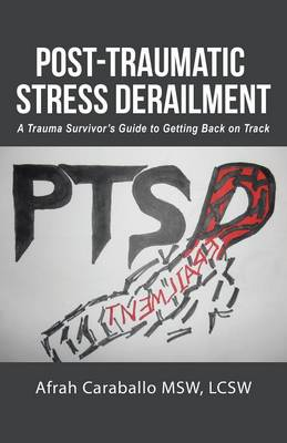 Post-Traumatic Stress Derailment: A Trauma Survivor's Guide to Getting Back on Track (Paperback)