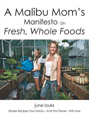 A Malibu Mom's Manifesto on Fresh, Whole Foods: Simple Recipes Your Family - And the Planet - Will Love (Paperback)